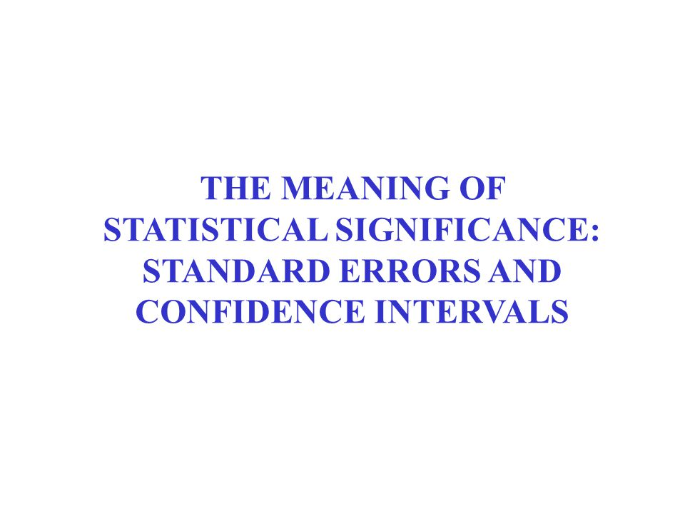 THE MEANING OF STATISTICAL SIGNIFICANCE: STANDARD ERRORS AND CONFIDENCE INTERVALS