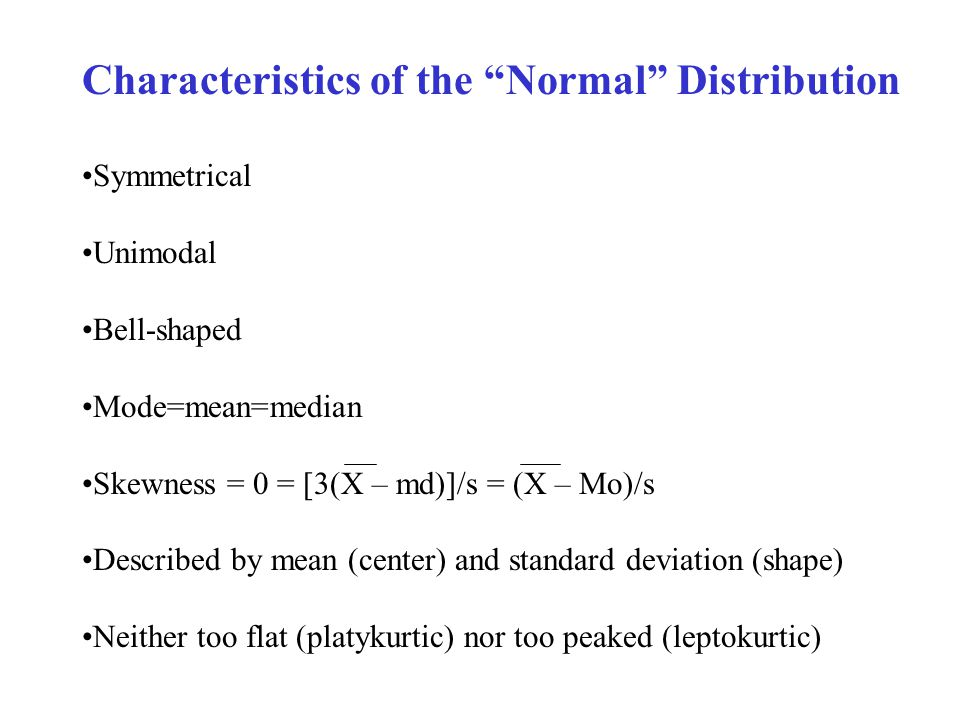 Characteristics of the Normal Distribution Symmetrical Unimodal Bell-shaped Mode=mean=median Skewness = 0 = [3(X – md)]/s = (X – Mo)/s Described by mean (center) and standard deviation (shape) Neither too flat (platykurtic) nor too peaked (leptokurtic)