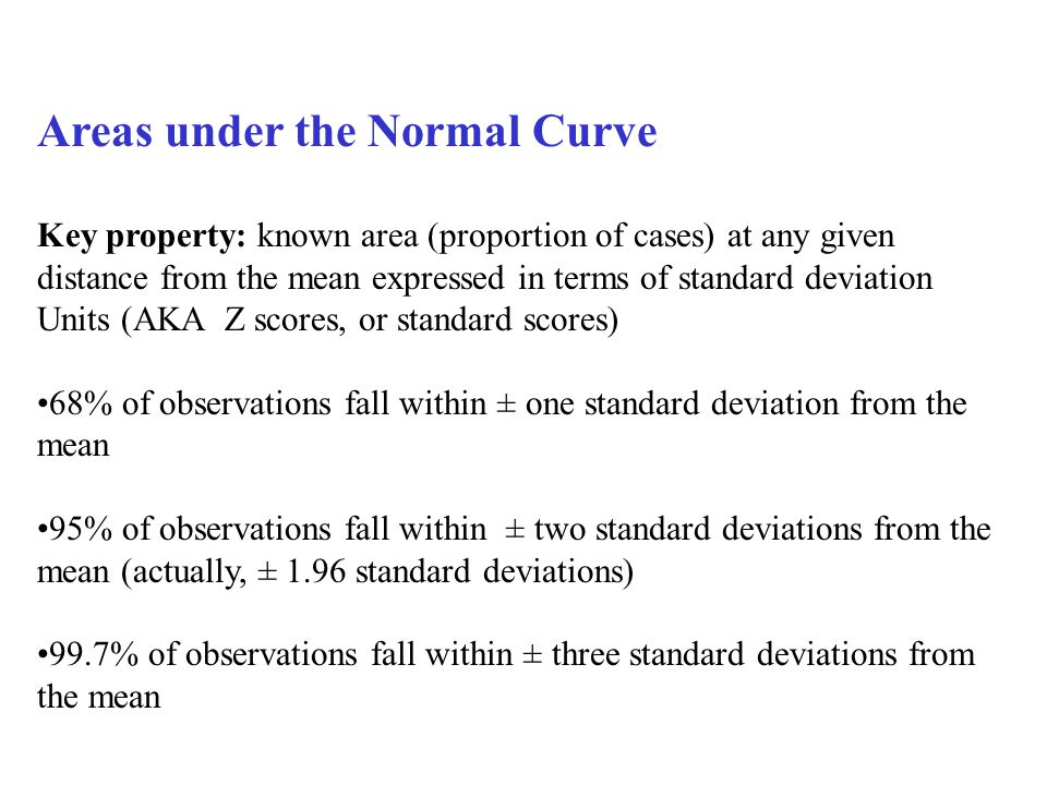 Areas under the Normal Curve Key property: known area (proportion of cases) at any given distance from the mean expressed in terms of standard deviation Units (AKA Z scores, or standard scores) 68% of observations fall within ± one standard deviation from the mean 95% of observations fall within ± two standard deviations from the mean (actually, ± 1.96 standard deviations) 99.7% of observations fall within ± three standard deviations from the mean