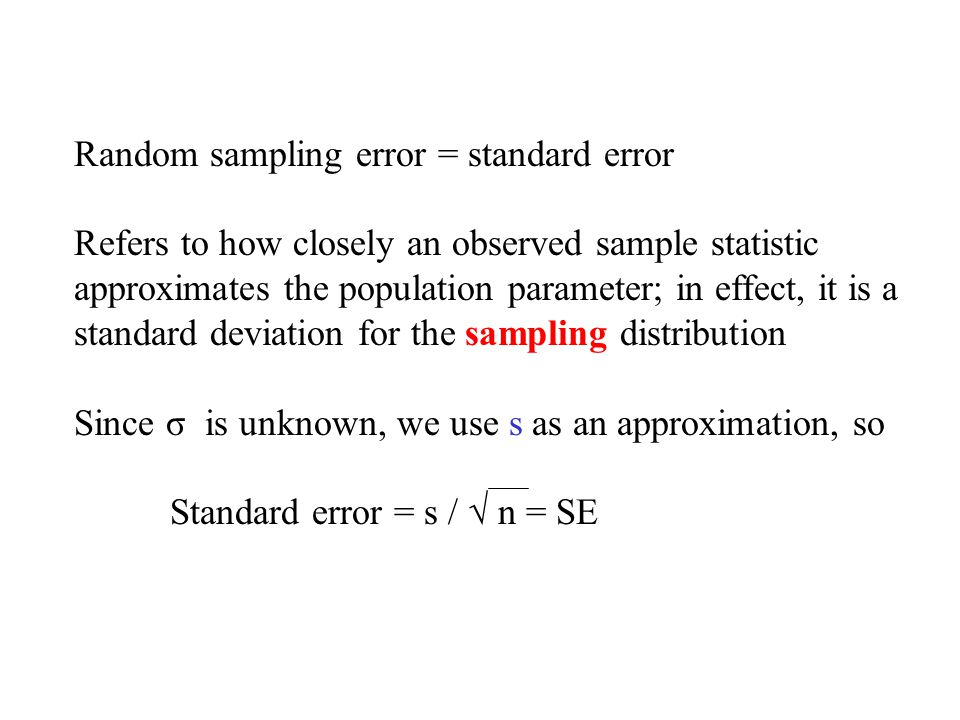 Random sampling error = standard error Refers to how closely an observed sample statistic approximates the population parameter; in effect, it is a standard deviation for the sampling distribution Since σ is unknown, we use s as an approximation, so Standard error = s / √ n = SE
