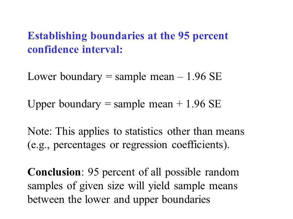 Establishing boundaries at the 95 percent confidence interval: Lower boundary = sample mean – 1.96 SE Upper boundary = sample mean SE Note: This applies to statistics other than means (e.g., percentages or regression coefficients).