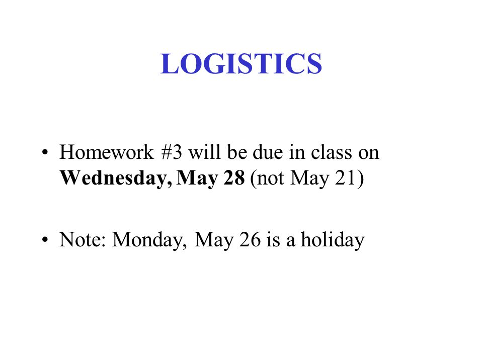 LOGISTICS Homework #3 will be due in class on Wednesday, May 28 (not May 21) Note: Monday, May 26 is a holiday