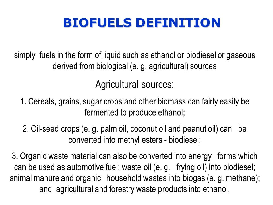 BIOFUELS DEFINITION simply fuels in the form of liquid such as ethanol or biodiesel or gaseous derived from biological (e.