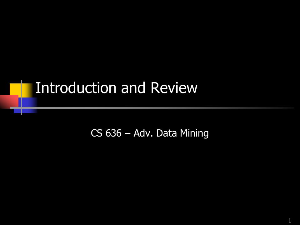1 Introduction and Review CS 636 – Adv. Data Mining