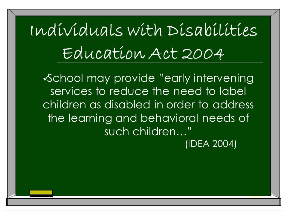 Individuals with Disabilities Education Act 2004 School may provide early intervening services to reduce the need to label children as disabled in order to address the learning and behavioral needs of such children… (IDEA 2004)