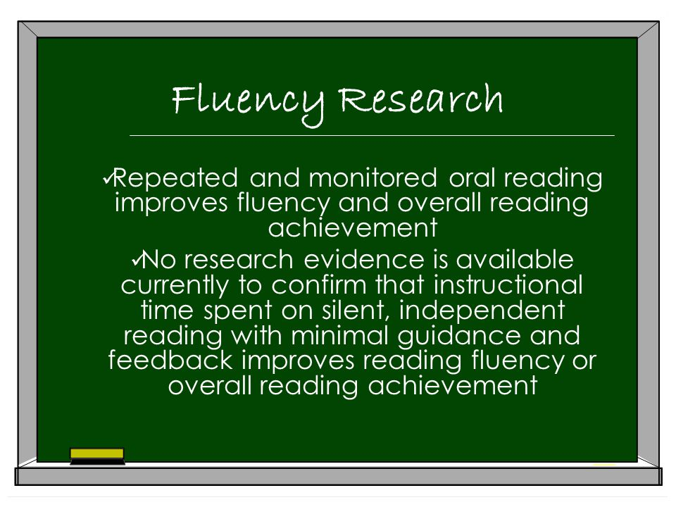 Fluency Research Repeated and monitored oral reading improves fluency and overall reading achievement No research evidence is available currently to confirm that instructional time spent on silent, independent reading with minimal guidance and feedback improves reading fluency or overall reading achievement