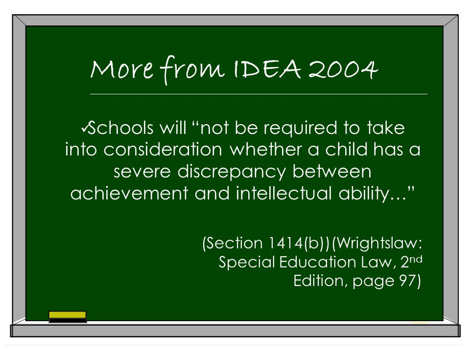 More from IDEA 2004 Schools will not be required to take into consideration whether a child has a severe discrepancy between achievement and intellectual ability… (Section 1414(b))(Wrightslaw: Special Education Law, 2 nd Edition, page 97)