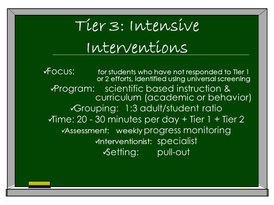 Tier 3: Intensive Interventions Focus: for students who have not responded to Tier 1 or 2 efforts, identified using universal screening Program:scientific based instruction & curriculum (academic or behavior) Grouping:1:3 adult/student ratio Time: minutes per day + Tier 1 + Tier 2 Assessment:weekly progress monitoring Interventionist: specialist Setting:pull-out