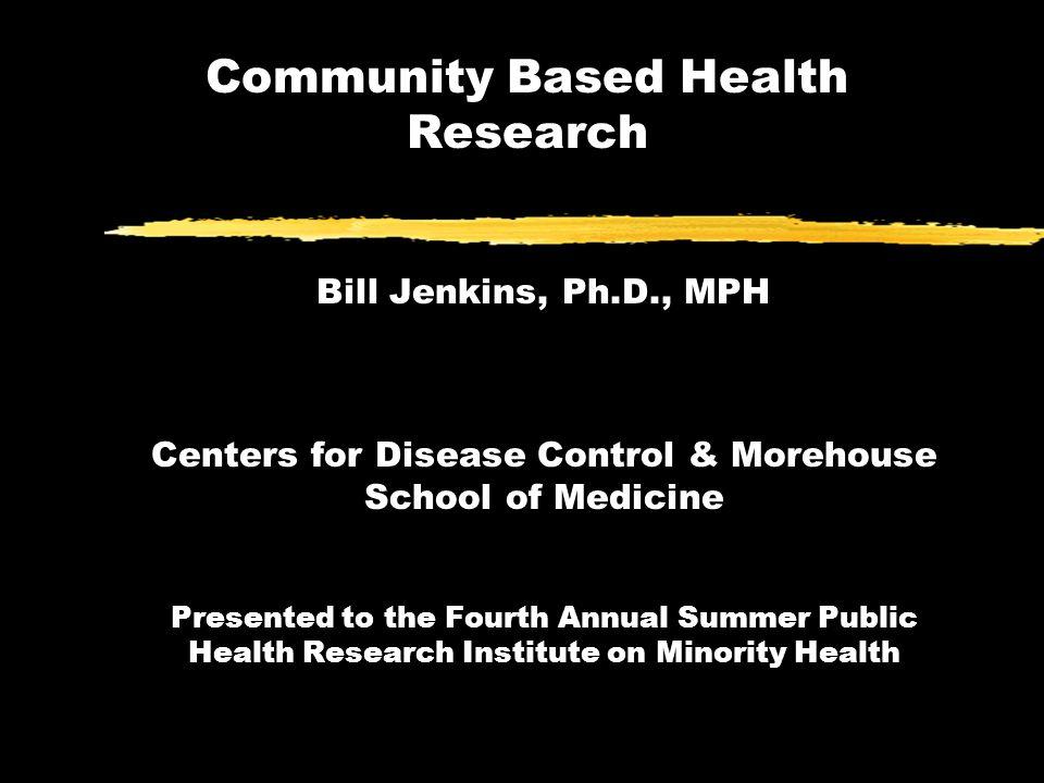 Community Based Health Research Bill Jenkins, Ph D , MPH