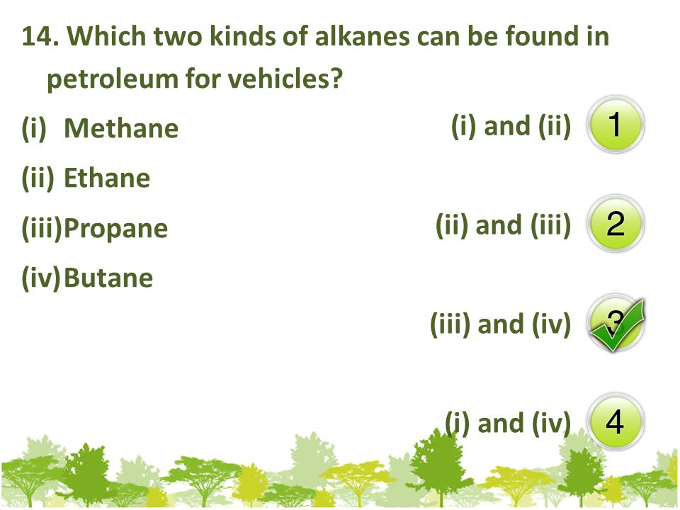 14. Which two kinds of alkanes can be found in petroleum for vehicles.