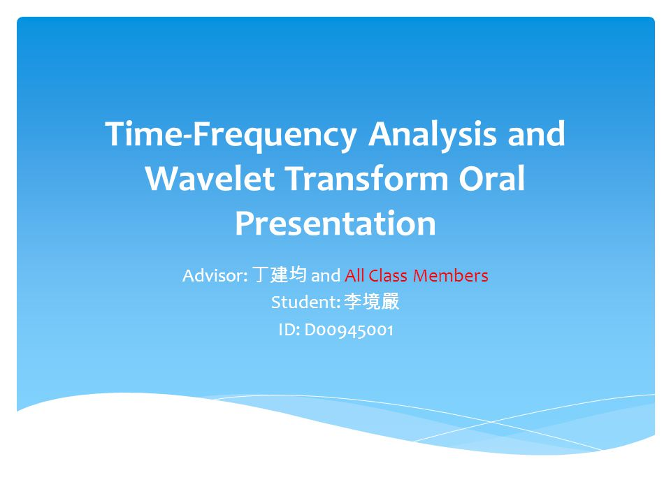 Time-Frequency Analysis and Wavelet Transform Oral Presentation Advisor: 丁建均 and All Class Members Student: 李境嚴 ID: D00945001