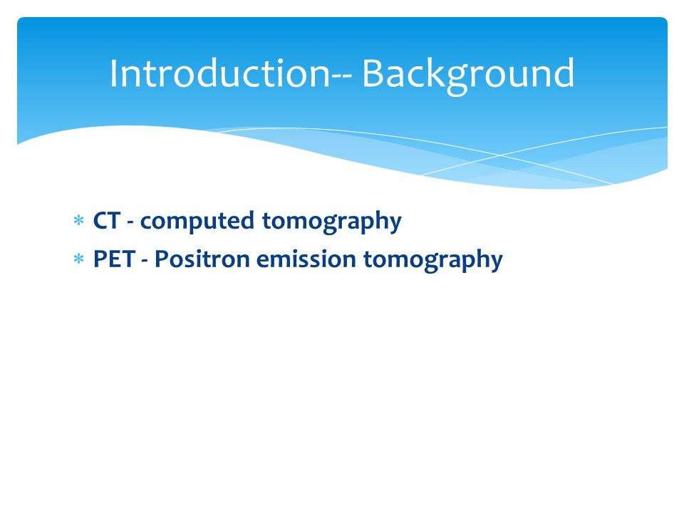  CT - computed tomography  PET - Positron emission tomography Introduction-- Background