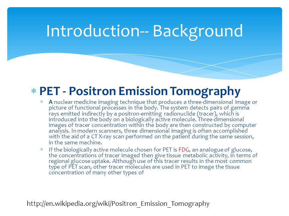  PET - Positron Emission Tomography  A nuclear medicine imaging technique that produces a three-dimensional image or picture of functional processes in the body.