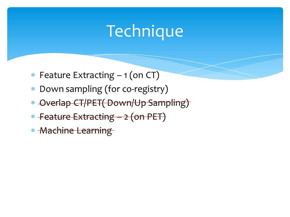  Feature Extracting – 1 (on CT)  Down sampling (for co-registry)  Overlap CT/PET( Down/Up Sampling)  Feature Extracting – 2 (on PET)  Machine Learning Technique