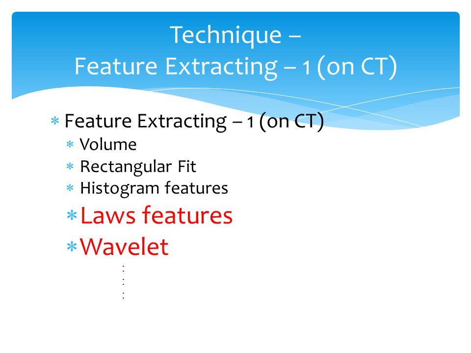  Feature Extracting – 1 (on CT)  Volume  Rectangular Fit  Histogram features  Laws features  Wavelet : Technique – Feature Extracting – 1 (on CT)