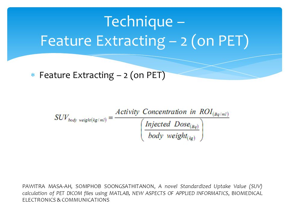  Feature Extracting – 2 (on PET) Technique – Feature Extracting – 2 (on PET) PAWITRA MASA-AH, SOMPHOB SOONGSATHITANON, A novel Standardized Uptake Value (SUV) calculation of PET DICOM files using MATLAB, NEW ASPECTS OF APPLIED INFORMATICS, BIOMEDICAL ELECTRONICS & COMMUNICATIONS