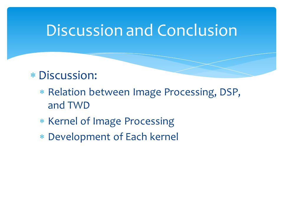  Discussion:  Relation between Image Processing, DSP, and TWD  Kernel of Image Processing  Development of Each kernel Discussion and Conclusion