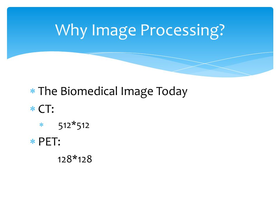  The Biomedical Image Today  CT:  512*512  PET: 128*128 Why Image Processing