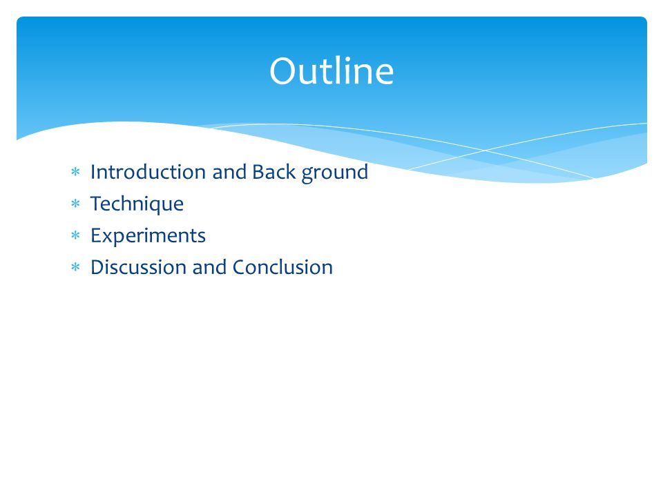  Introduction and Back ground  Technique  Experiments  Discussion and Conclusion Outline