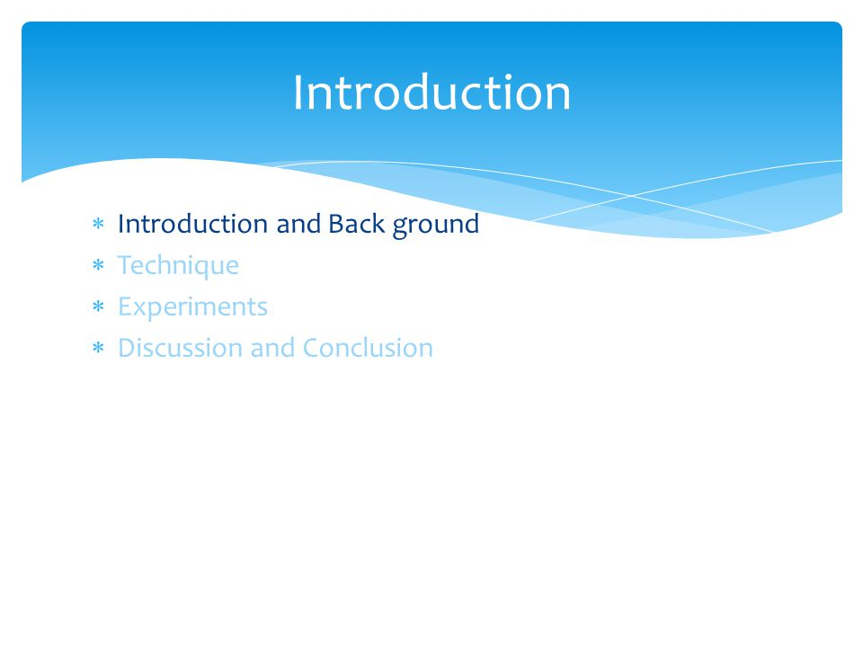  Introduction and Back ground  Technique  Experiments  Discussion and Conclusion Introduction