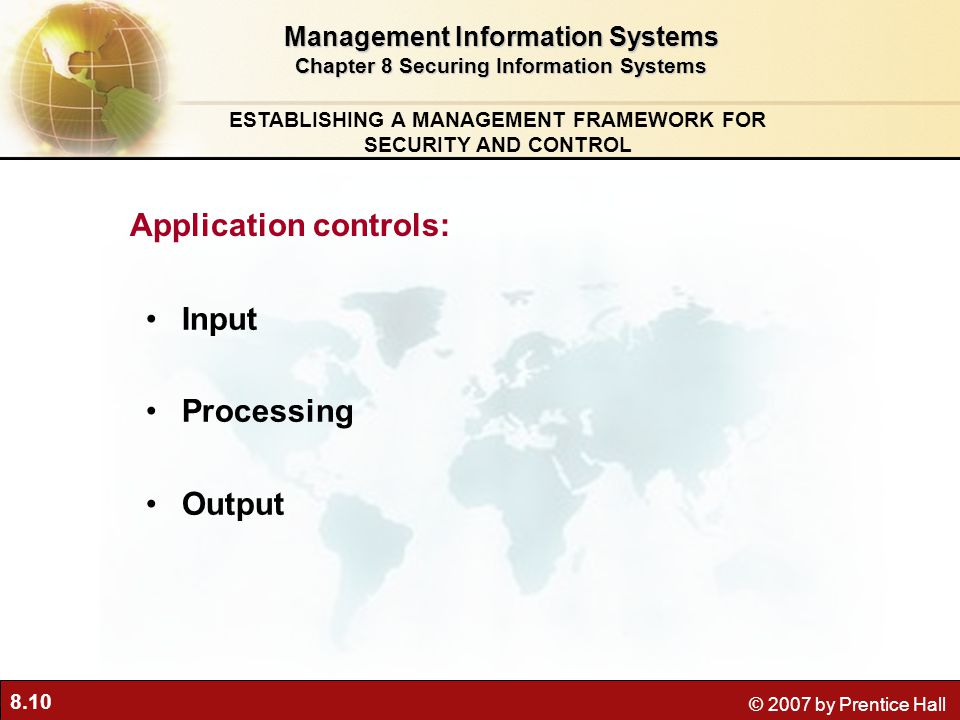 8.10 © 2007 by Prentice Hall Input Processing Output Management Information Systems Chapter 8 Securing Information Systems ESTABLISHING A MANAGEMENT FRAMEWORK FOR SECURITY AND CONTROL Application controls: