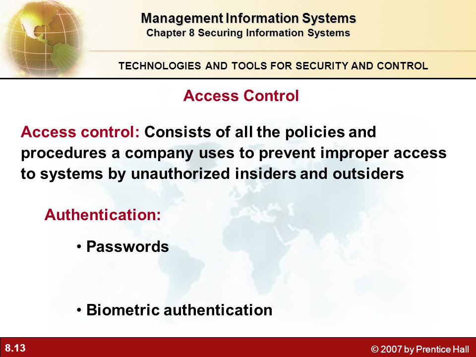 8.13 © 2007 by Prentice Hall Management Information Systems Chapter 8 Securing Information Systems TECHNOLOGIES AND TOOLS FOR SECURITY AND CONTROL Access Control Passwords Authentication: Access control: Consists of all the policies and procedures a company uses to prevent improper access to systems by unauthorized insiders and outsiders Biometric authentication