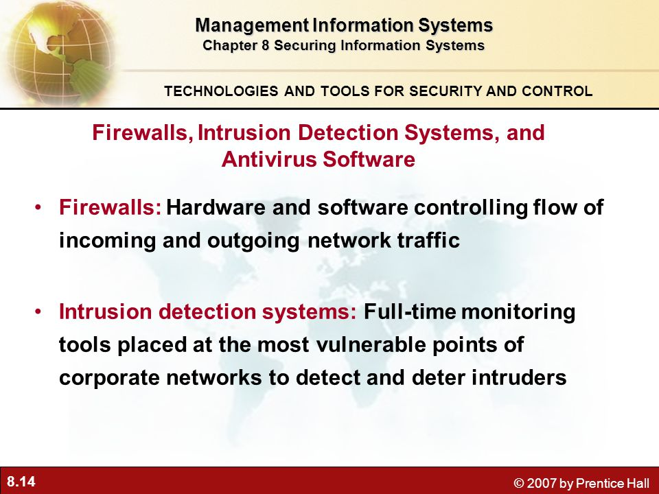 8.14 © 2007 by Prentice Hall Firewalls: Hardware and software controlling flow of incoming and outgoing network traffic Intrusion detection systems: Full-time monitoring tools placed at the most vulnerable points of corporate networks to detect and deter intruders Management Information Systems Chapter 8 Securing Information Systems TECHNOLOGIES AND TOOLS FOR SECURITY AND CONTROL Firewalls, Intrusion Detection Systems, and Antivirus Software