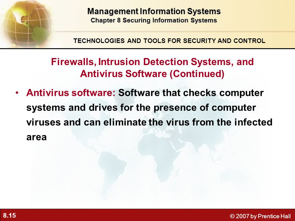 8.15 © 2007 by Prentice Hall Antivirus software: Software that checks computer systems and drives for the presence of computer viruses and can eliminate the virus from the infected area Management Information Systems Chapter 8 Securing Information Systems TECHNOLOGIES AND TOOLS FOR SECURITY AND CONTROL Firewalls, Intrusion Detection Systems, and Antivirus Software (Continued)
