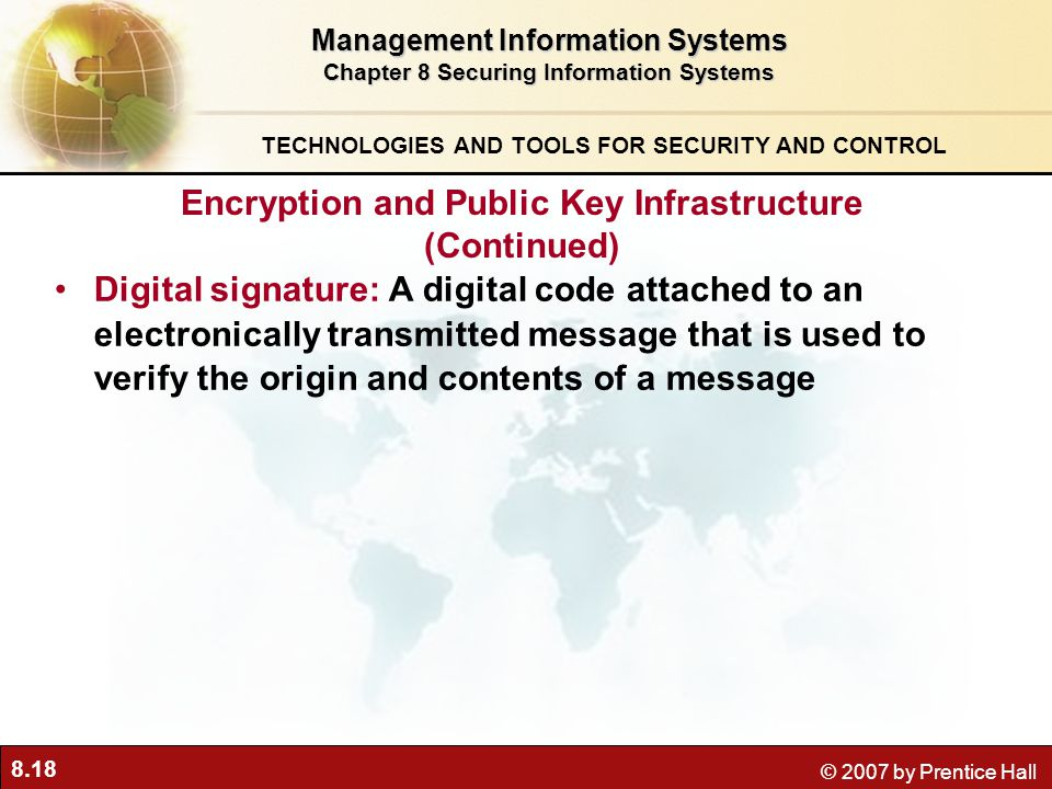 8.18 © 2007 by Prentice Hall Digital signature: A digital code attached to an electronically transmitted message that is used to verify the origin and contents of a message Management Information Systems Chapter 8 Securing Information Systems TECHNOLOGIES AND TOOLS FOR SECURITY AND CONTROL Encryption and Public Key Infrastructure (Continued)