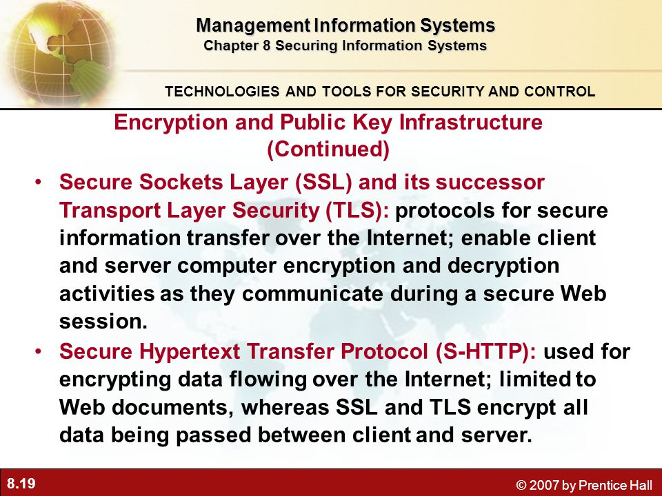 8.19 © 2007 by Prentice Hall Secure Sockets Layer (SSL) and its successor Transport Layer Security (TLS): protocols for secure information transfer over the Internet; enable client and server computer encryption and decryption activities as they communicate during a secure Web session.