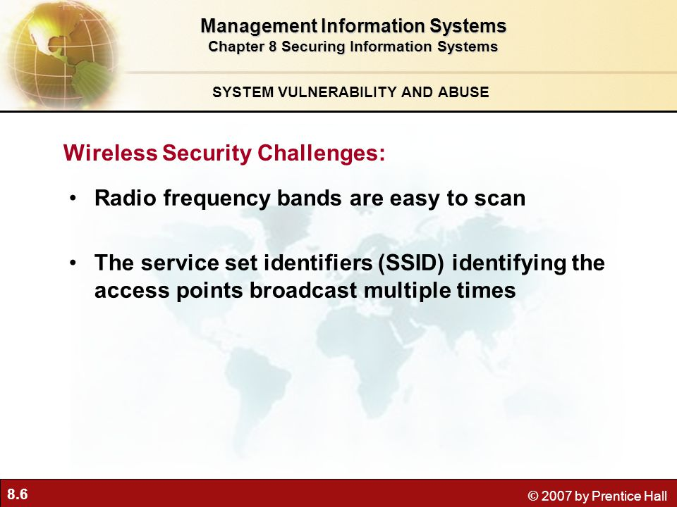 8.6 © 2007 by Prentice Hall Radio frequency bands are easy to scan The service set identifiers (SSID) identifying the access points broadcast multiple times Management Information Systems Chapter 8 Securing Information Systems SYSTEM VULNERABILITY AND ABUSE Wireless Security Challenges: