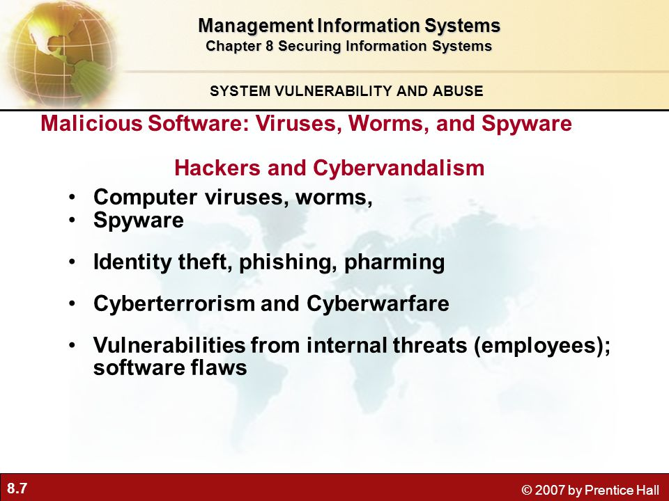 8.7 © 2007 by Prentice Hall Computer viruses, worms, Spyware Identity theft, phishing, pharming Cyberterrorism and Cyberwarfare Vulnerabilities from internal threats (employees); software flaws Management Information Systems Chapter 8 Securing Information Systems SYSTEM VULNERABILITY AND ABUSE Malicious Software: Viruses, Worms, and Spyware Hackers and Cybervandalism
