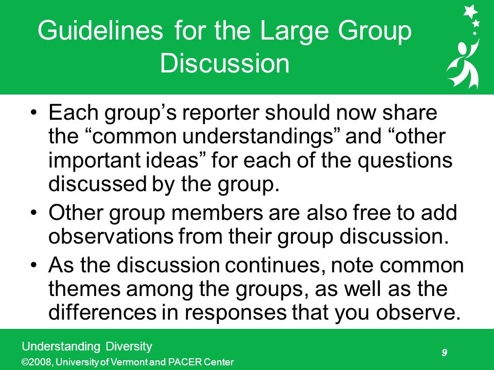 9 Understanding Diversity ©2008, University of Vermont and PACER Center Guidelines for the Large Group Discussion Each group's reporter should now share the common understandings and other important ideas for each of the questions discussed by the group.