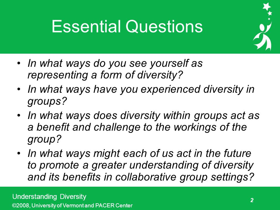 2 Understanding Diversity ©2008, University of Vermont and PACER Center Essential Questions In what ways do you see yourself as representing a form of diversity.