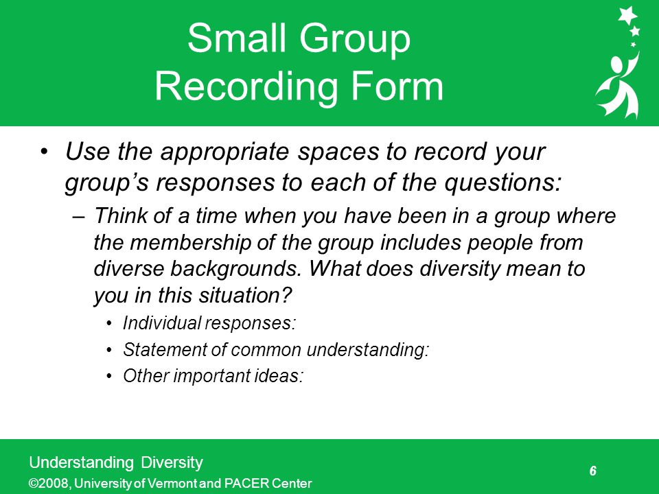 6 Understanding Diversity ©2008, University of Vermont and PACER Center Small Group Recording Form Use the appropriate spaces to record your group's responses to each of the questions: –Think of a time when you have been in a group where the membership of the group includes people from diverse backgrounds.