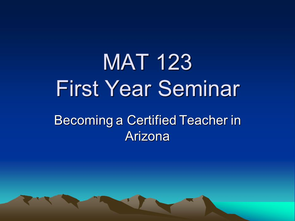 MAT 123 First Year Seminar Becoming a Certified Teacher in Arizona