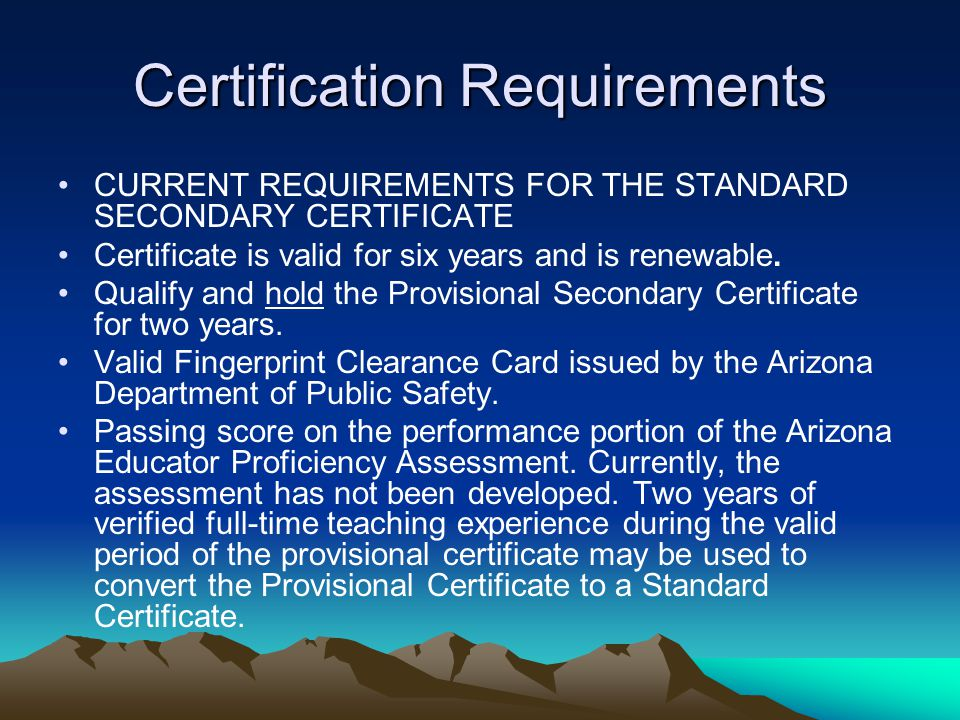 Certification Requirements CURRENT REQUIREMENTS FOR THE STANDARD SECONDARY CERTIFICATE Certificate is valid for six years and is renewable.