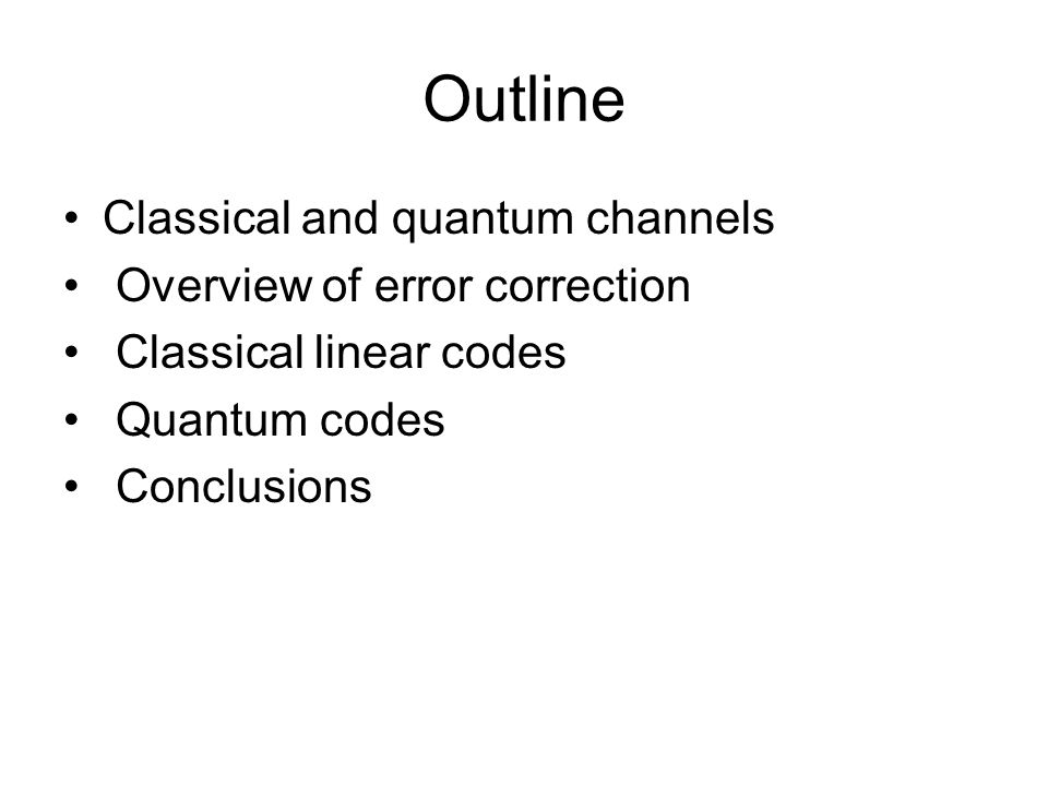 Outline Classical and quantum channels Overview of error correction Classical linear codes Quantum codes Conclusions