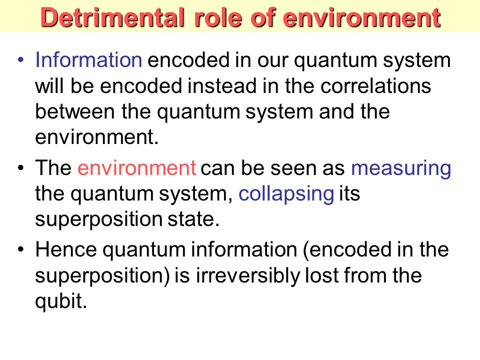 Detrimental role of environment Information encoded in our quantum system will be encoded instead in the correlations between the quantum system and the environment.