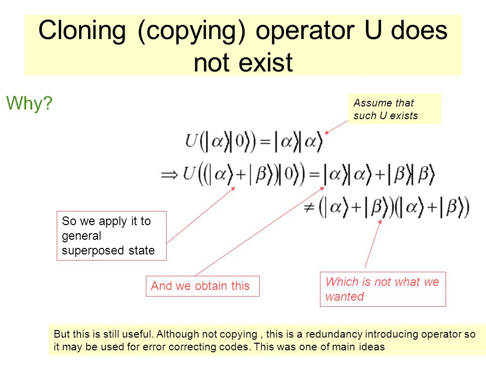 Cloning (copying) operator U does not exist Assume that such U exists So we apply it to general superposed state And we obtain this Which is not what we wanted But this is still useful.