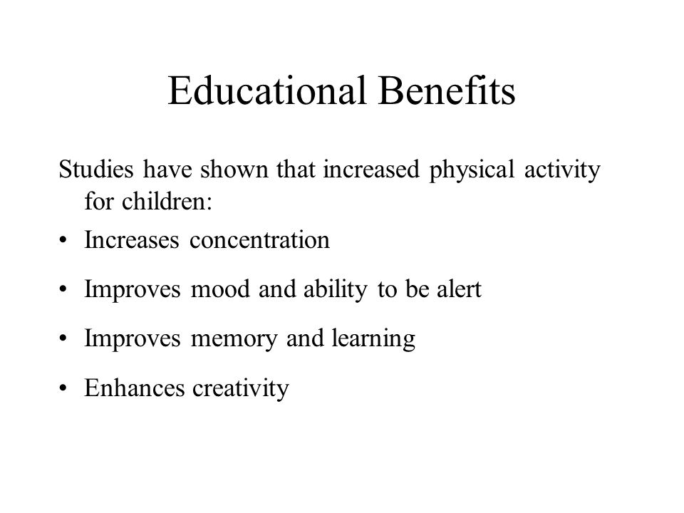 Educational Benefits Studies have shown that increased physical activity for children: Increases concentration Improves mood and ability to be alert Improves memory and learning Enhances creativity