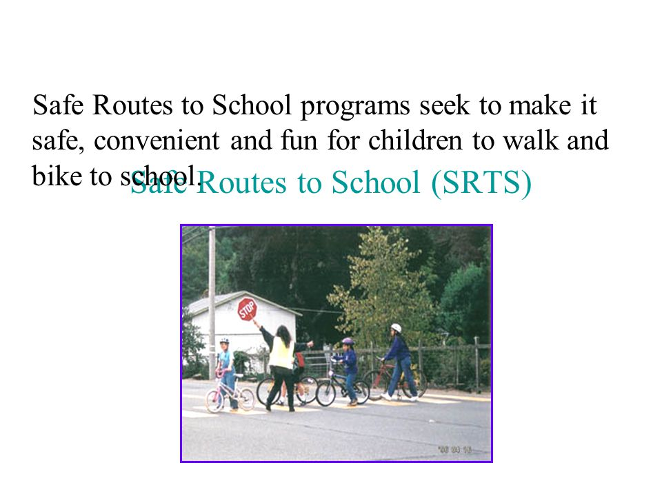 Safe Routes to School (SRTS) Safe Routes to School programs seek to make it safe, convenient and fun for children to walk and bike to school.