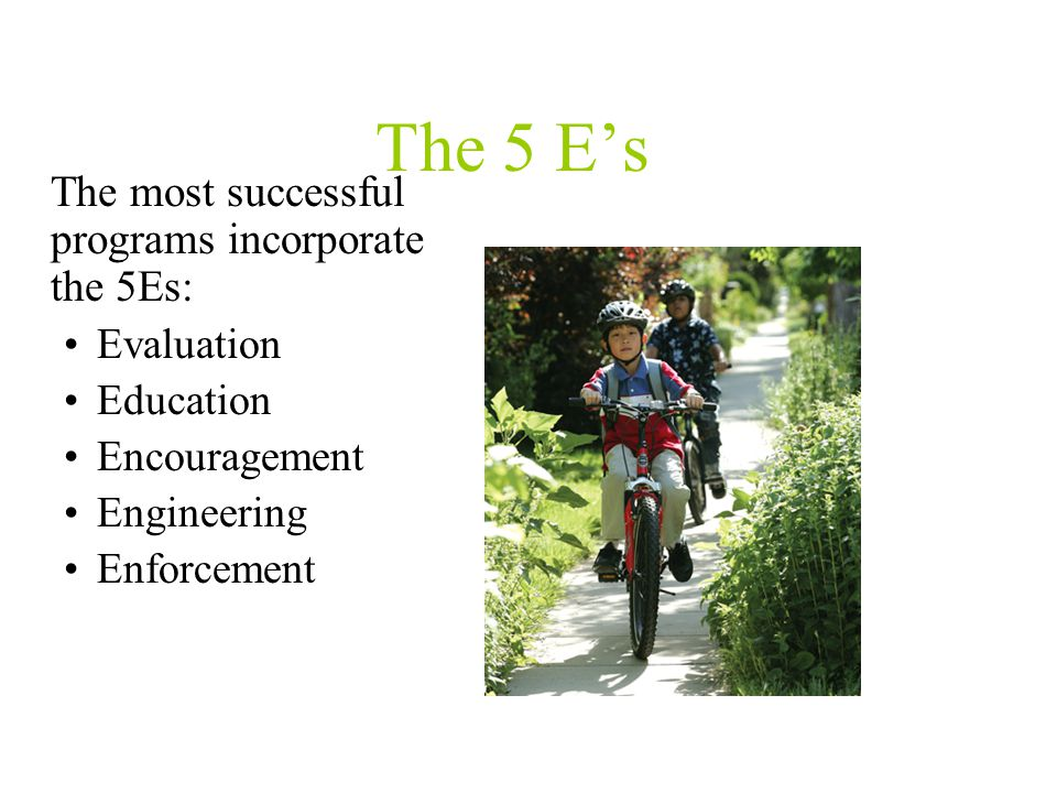 The 5 E's The most successful programs incorporate the 5Es: Evaluation Education Encouragement Engineering Enforcement