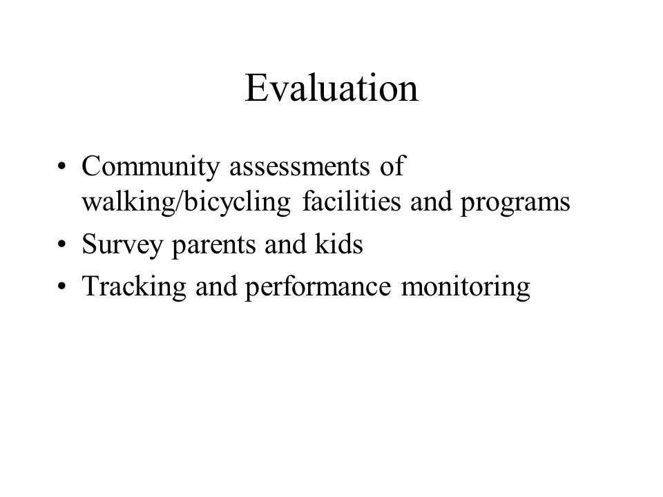 Evaluation Community assessments of walking/bicycling facilities and programs Survey parents and kids Tracking and performance monitoring