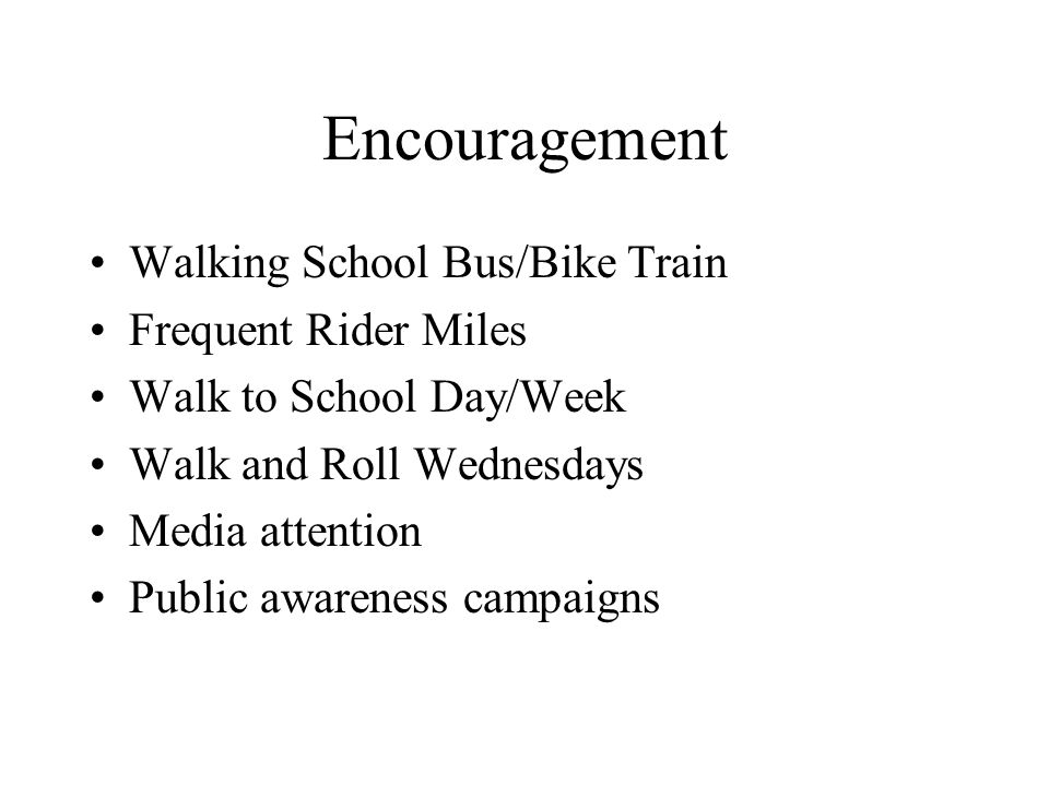 Encouragement Walking School Bus/Bike Train Frequent Rider Miles Walk to School Day/Week Walk and Roll Wednesdays Media attention Public awareness campaigns