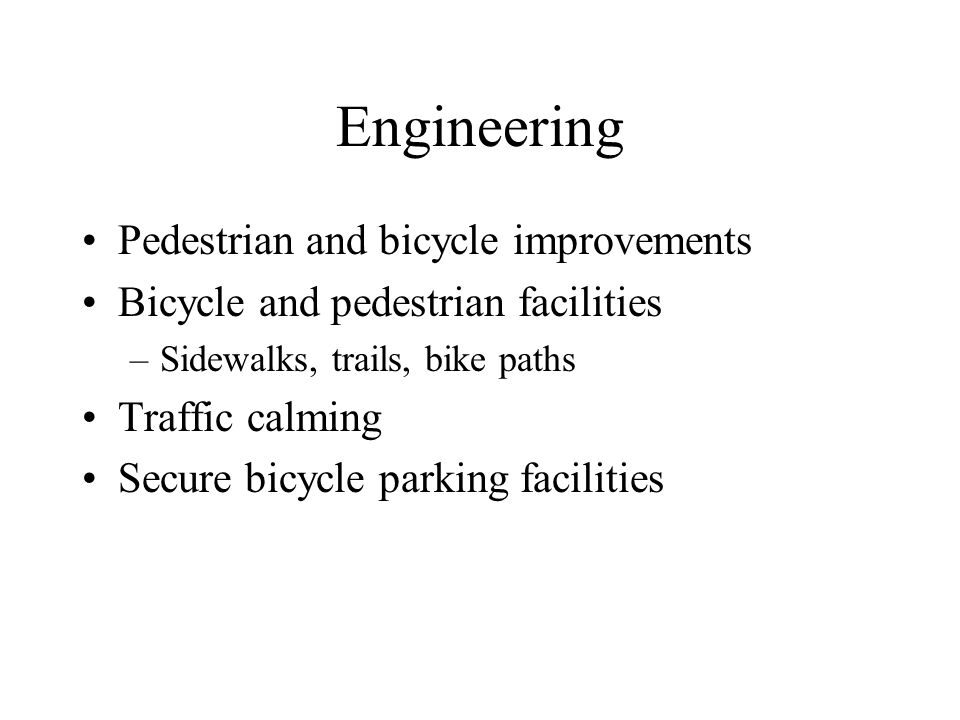 Engineering Pedestrian and bicycle improvements Bicycle and pedestrian facilities –Sidewalks, trails, bike paths Traffic calming Secure bicycle parking facilities