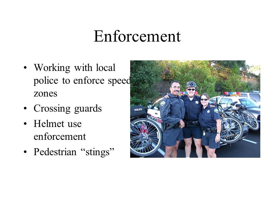 Enforcement Working with local police to enforce speed zones Crossing guards Helmet use enforcement Pedestrian stings