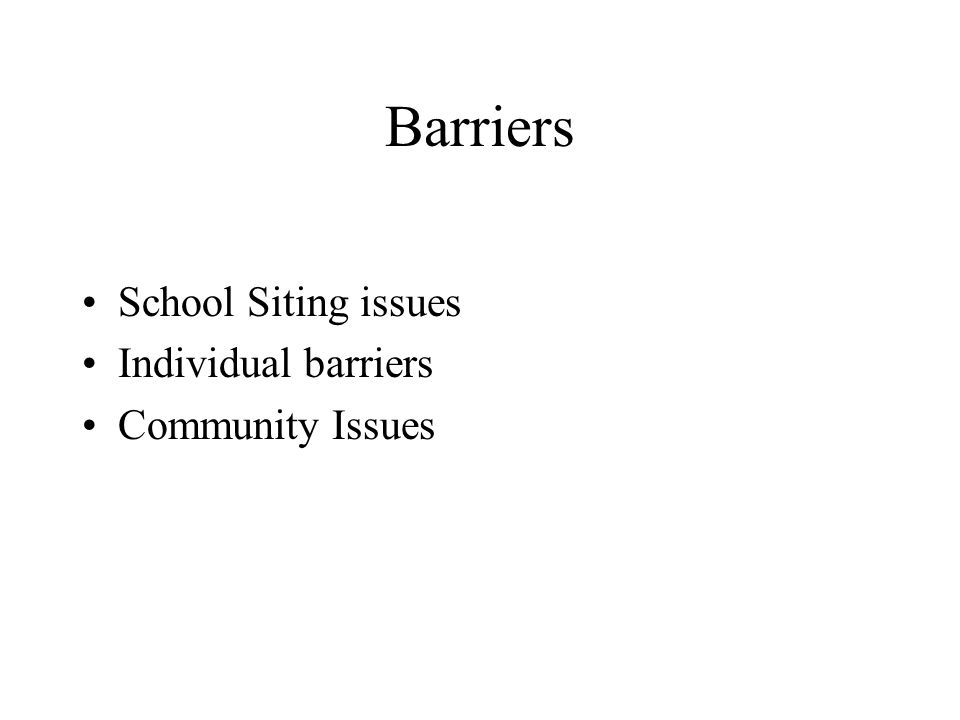 Barriers School Siting issues Individual barriers Community Issues