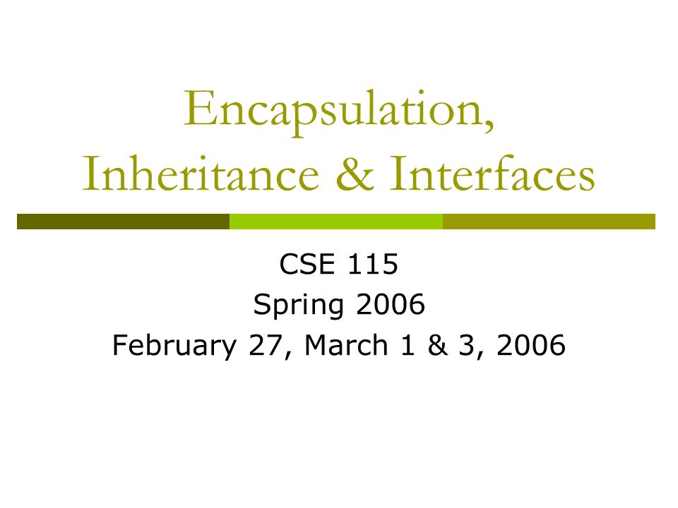 Encapsulation, Inheritance & Interfaces CSE 115 Spring 2006 February 27, March 1 & 3, 2006