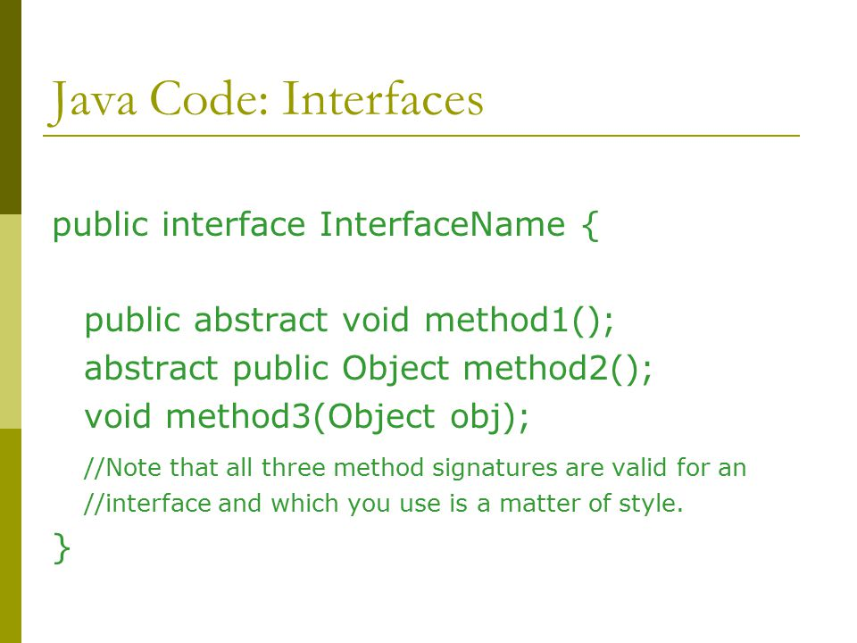 Java Code: Interfaces public interface InterfaceName { public abstract void method1(); abstract public Object method2(); void method3(Object obj); //Note that all three method signatures are valid for an //interface and which you use is a matter of style.